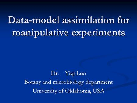 Data-model assimilation for manipulative experiments Dr. Yiqi Luo Botany and microbiology department University of Oklahoma, USA.