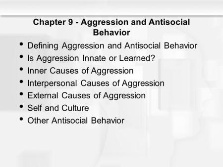 Chapter 9 - Aggression and Antisocial Behavior Defining Aggression and Antisocial Behavior Is Aggression Innate or Learned? Inner Causes of Aggression.