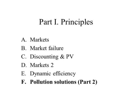 Part I. Principles A.Markets B.Market failure C.Discounting & PV D.Markets 2 E.Dynamic efficiency F.Pollution solutions (Part 2)