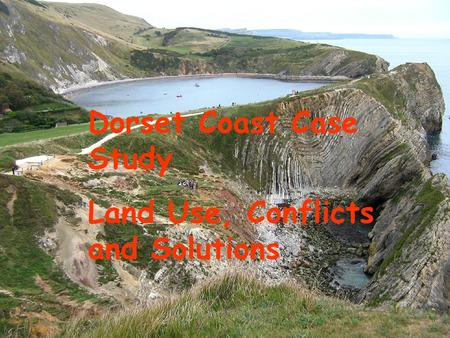 Dorset Coast Dorset Coast Case Study Land Use, Conflicts and Solutions.