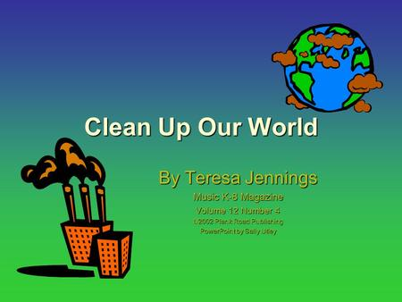 Clean Up Our World By Teresa Jennings Music K-8 Magazine Volume 12 Number 4  2002 Plank Road Publishing PowerPoint by Sally Utley.