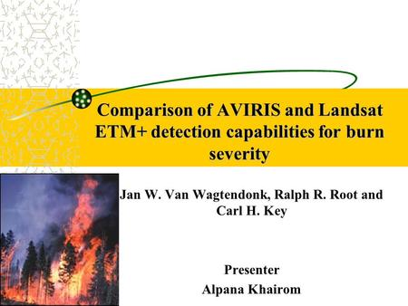 Comparison of AVIRIS and Landsat ETM+ detection capabilities for burn severity Jan W. Van Wagtendonk, Ralph R. Root and Carl H. Key Presenter Alpana Khairom.