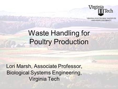 Waste Handling for Poultry Production Lori Marsh, Associate Professor, Biological Systems Engineering, Virginia Tech.