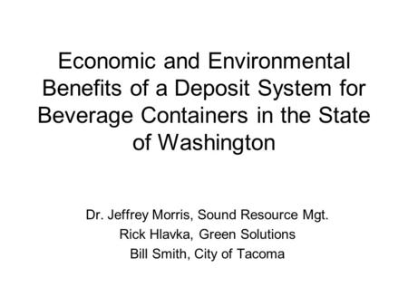 Economic and Environmental Benefits of a Deposit System for Beverage Containers in the State of Washington Dr. Jeffrey Morris, Sound Resource Mgt. Rick.
