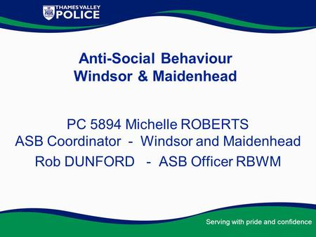 Serving with pride and confidence Anti-Social Behaviour Windsor & Maidenhead PC 5894 Michelle ROBERTS ASB Coordinator - Windsor and Maidenhead Rob DUNFORD.