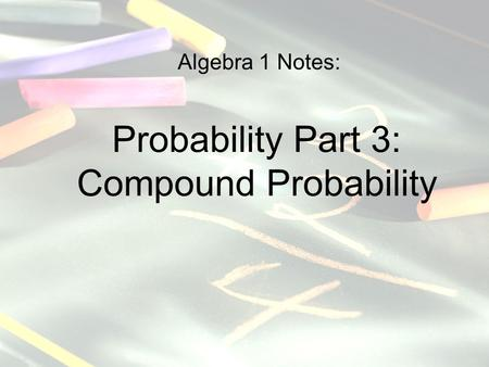 Algebra 1 Notes: Probability Part 3: Compound Probability.