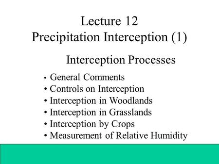 Lecture 12 Precipitation Interception (1) Interception Processes General Comments Controls on Interception Interception in Woodlands Interception in Grasslands.