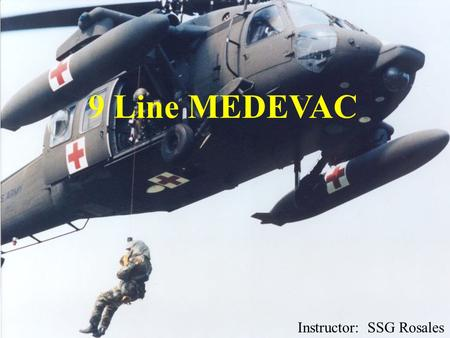 9 Line MEDEVAC Instructor: SSG Rosales. PURPOSE  Familiarize soldier on 9 Line MEDEVAC format.  Train soldier on requesting medical evacuation.