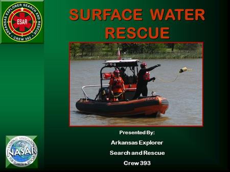 SURFACE WATER RESCUE Presented By: Arkansas Explorer Search and Rescue Crew 393.
