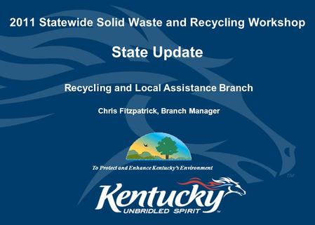 2011 Statewide Solid Waste and Recycling Workshop State Update Recycling and Local Assistance Branch Chris Fitzpatrick, Branch Manager To Protect and Enhance.