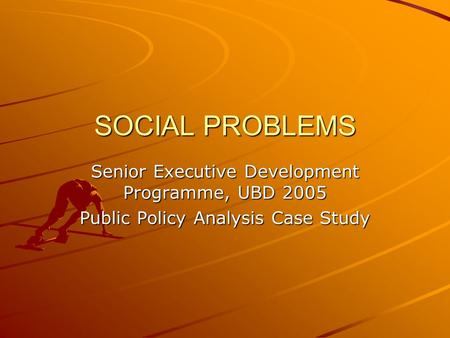SOCIAL PROBLEMS Senior Executive Development Programme, UBD 2005 Public Policy Analysis Case Study.