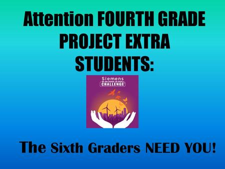 Attention FOURTH GRADE PROJECT EXTRA STUDENTS: The Sixth Graders NEED YOU!