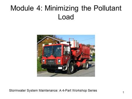 1 Module 4: Minimizing the Pollutant Load Stormwater System Maintenance: A 4-Part Workshop Series.