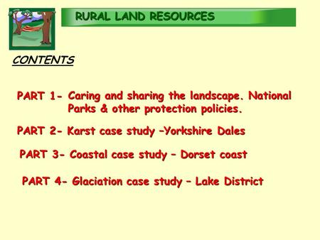 RURALLAND <strong>RESOURCES</strong> RURAL LAND <strong>RESOURCES</strong> CONTENTS PART 4- Glaciation case study – Lake District PART 2- Karst case study –Yorkshire Dales PART 1- Caring.