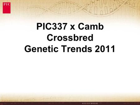PIC337 x Camb Crossbred Genetic Trends 2011. PIC337 x Camb 5 yr Genetic Trends Annual Trend Total No. Born / litter0.12 Stillborn (%TNB)-0.16 Pre-wean.