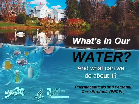 WATER? And what can we do about it? What's In Our Pharmaceuticals and Personal Care Products (PPCPs)