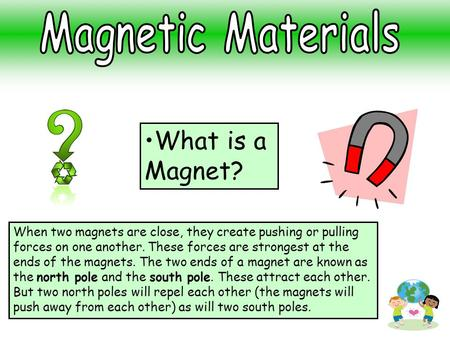 What is a Magnet? When two magnets are close, they create pushing or pulling forces on one another. These forces are strongest at the ends of the magnets.