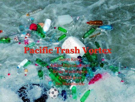 Pacific Trash Vortex Aaron Kirby Kadori Ngirabakunzi Kevin Washington CHEM 4110 Dr. Hornbuckle Aaron Kirby Kadori Ngirabakunzi Kevin Washington CHEM 4110.
