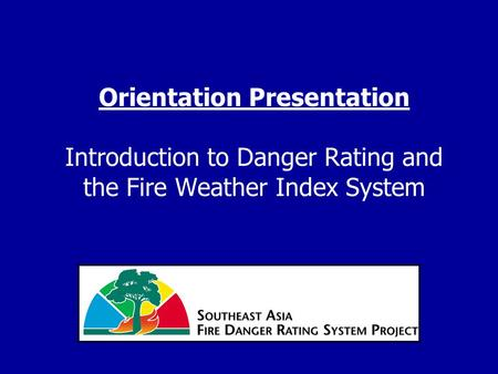 Orientation Presentation Introduction to Danger Rating and the Fire Weather Index System.