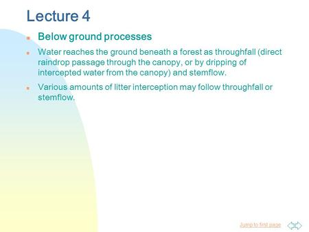 Jump to first page Lecture 4 n Below ground processes n Water reaches the ground beneath a forest as throughfall (direct raindrop passage through the canopy,