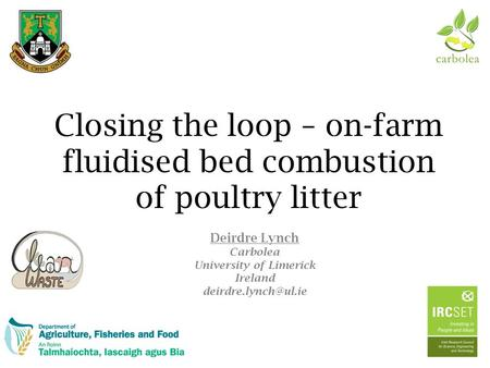 Closing the loop – on-farm fluidised bed combustion of poultry litter Deirdre Lynch Carbolea University of Limerick Ireland
