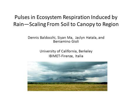 Pulses in Ecosystem Respiration Induced by Rain—Scaling From Soil to Canopy to Region Dennis Baldocchi, Siyan Ma, Jaclyn Hatala, and Beniamino Gioli University.