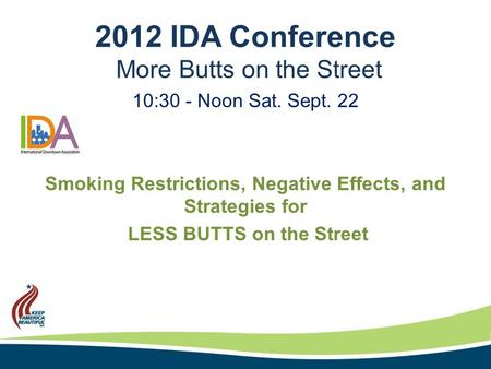 2012 IDA Conference More Butts on the Street 10:30 - Noon Sat. Sept. 22 Smoking Restrictions, Negative Effects, and Strategies for LESS BUTTS on the Street.