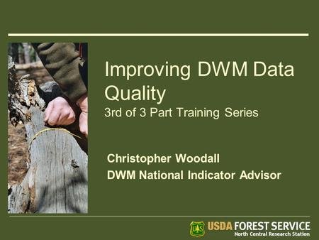 Improving DWM Data Quality 3rd of 3 Part Training Series Christopher Woodall DWM National Indicator Advisor.