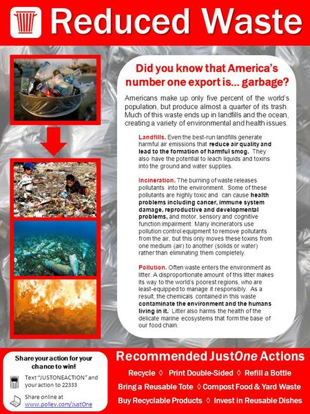 Recommended JustOne Actions Reduced Waste Did you know that America's number one export is… garbage? Americans make up only five percent of the world's.