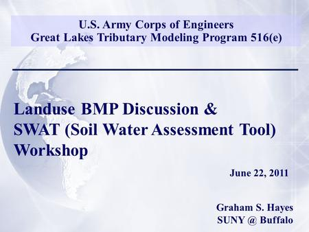 U.S. Army Corps of Engineers Great Lakes Tributary Modeling Program 516(e) Landuse BMP Discussion & SWAT (Soil Water Assessment Tool) Workshop June 22,
