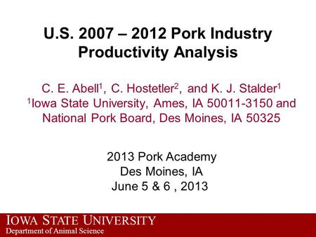 I OWA S TATE U NIVERSITY Department of Animal Science U.S. 2007 – 2012 Pork Industry Productivity Analysis C. E. Abell 1, C. Hostetler 2, and K. J. Stalder.