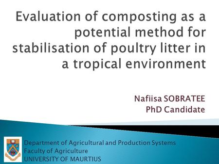 Nafiisa SOBRATEE PhD Candidate Department of Agricultural and Production Systems Faculty of Agriculture UNIVERSITY OF MAURTIUS.