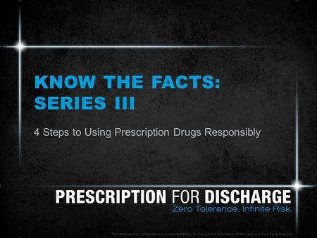 KNOW THE FACTS: SERIES III 4 Steps to Using Prescription Drugs Responsibly This document is confidential and is intended solely for the use and information.