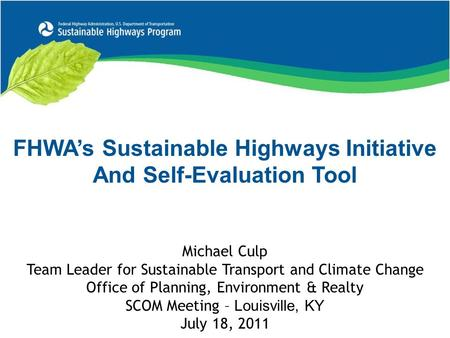 FHWA's Sustainable Highways Initiative And Self-Evaluation Tool Michael Culp Team Leader for Sustainable Transport and Climate Change Office of Planning,