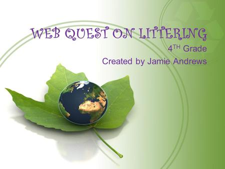 WEB QUEST ON LITTERING 4 TH Grade Created by Jamie Andrews.