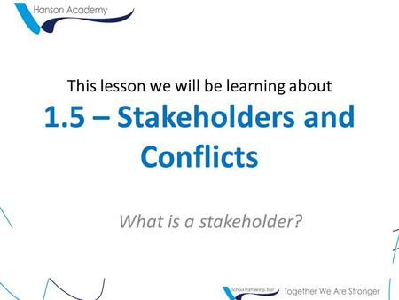 This lesson we will be learning about 1.5 – Stakeholders and Conflicts What is a stakeholder?