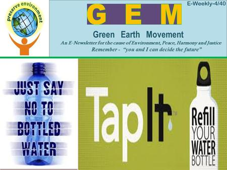 "E-Weekly-4/40 Green Earth Movement An E-Newsletter for the cause of Environment, Peace, Harmony and Justice Remember - ""you and I can decide the future"""