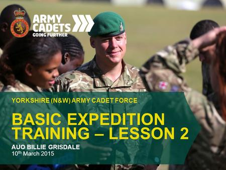 BASIC EXPEDITION TRAINING – LESSON 2 YORKSHIRE (N&W) ARMY CADET FORCE AUO BILLIE GRISDALE 10 th March 2015.