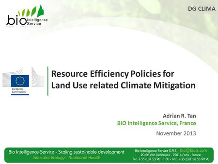 DG CLIMA Resource Efficiency Policies for Land Use related Climate Mitigation Adrian R. Tan BIO Intelligence Service, France November 2013.