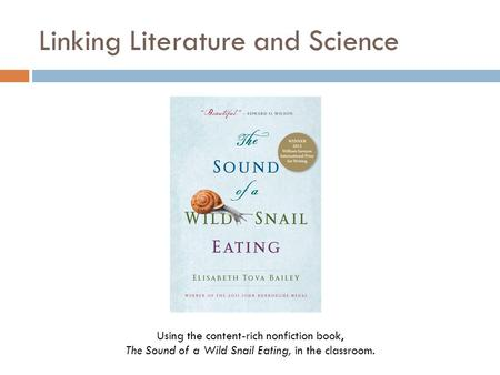 Linking Literature and Science Using the content-rich nonfiction book, The Sound of a Wild Snail Eating, in the classroom.
