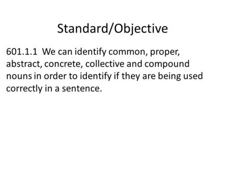 Standard/Objective 601.1.1 We can identify common, proper, abstract, concrete, collective and compound nouns in order to identify if they are being used.