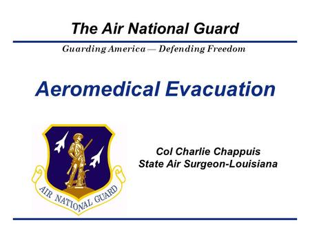 Guarding America — Defending Freedom The Air National Guard Aeromedical Evacuation Col Charlie Chappuis State Air Surgeon-Louisiana.