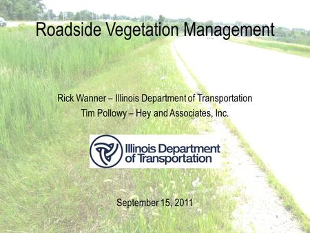 Roadside Vegetation Management Rick Wanner – Illinois Department of Transportation Tim Pollowy – Hey and Associates, Inc. September 15, 2011.