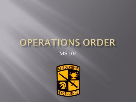 MS 102.  Understand why we use the OPORD and how it affects you as an MI and future MSIIs and MSIIIs.  Learn basic 5 paragraph format of the Operations.