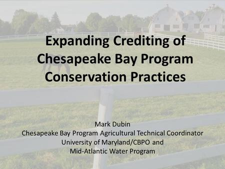 1 Expanding Crediting of Chesapeake Bay Program Conservation Practices Mark Dubin Chesapeake Bay Program Agricultural Technical Coordinator University.