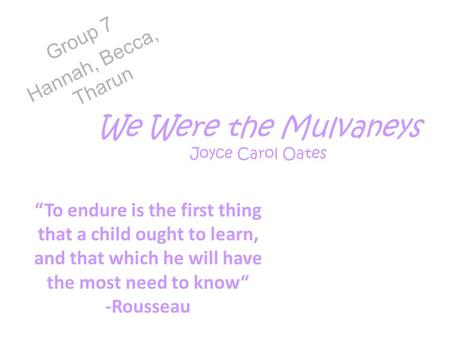 "We Were the Mulvaneys Joyce Carol Oates Group 7 Hannah, Becca, Tharun ""To endure is the first thing that a child ought to learn, and that which he will."