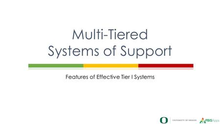 Features of Effective Tier I Systems Multi-Tiered Systems of Support.