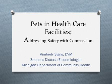 Pets in Health Care Facilities; A ddressing Safety with Compassion Kimberly Signs, DVM Zoonotic Disease Epidemiologist Michigan Department of Community.