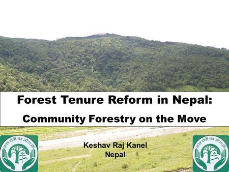 Forest Tenure Reform in Nepal: Community Forestry on the Move Keshav Raj Kanel Nepal.
