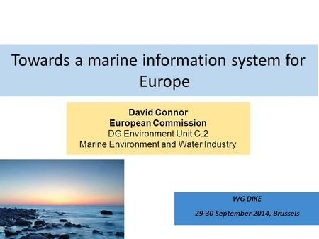 David Connor European Commission DG Environment Unit C.2 Marine Environment and Water Industry Towards a marine information system for Europe WG DIKE 29-30.